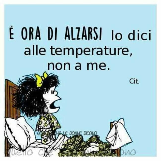 E ora di alzarsi lo dici alle temperature non a me Mafalda